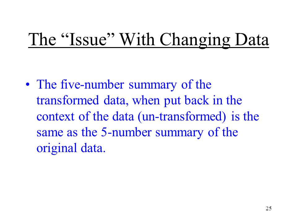 25 The Issue With Changing Data The five-number summary of the transformed data, when put back in the context of the data (un-transformed) is the same as the 5-number summary of the original data.
