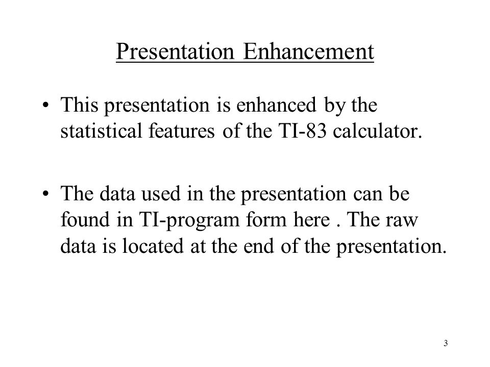 3 Presentation Enhancement This presentation is enhanced by the statistical features of the TI-83 calculator.