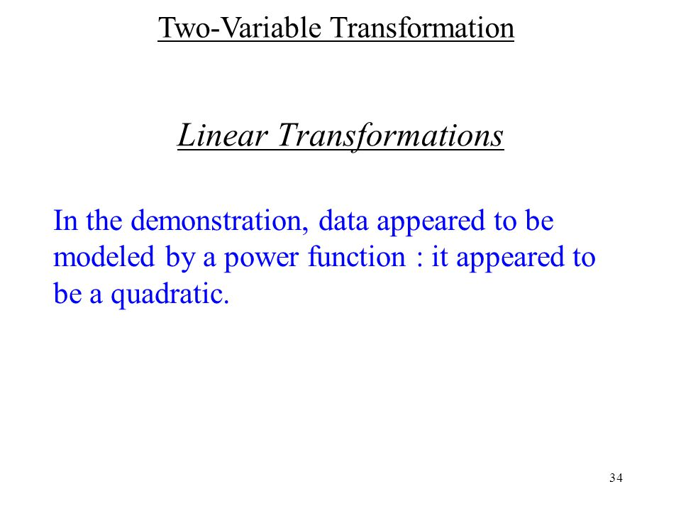 34 Linear Transformations In the demonstration, data appeared to be modeled by a power function : it appeared to be a quadratic.