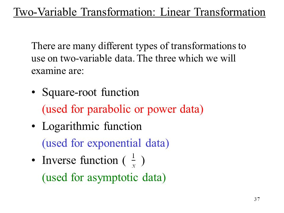 37 Square-root function (used for parabolic or power data) Logarithmic function (used for exponential data) Inverse function ( ) (used for asymptotic data) There are many different types of transformations to use on two-variable data.