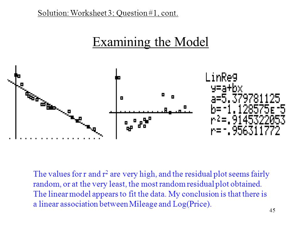45 Examining the Model The values for r and r 2 are very high, and the residual plot seems fairly random, or at the very least, the most random residual plot obtained.