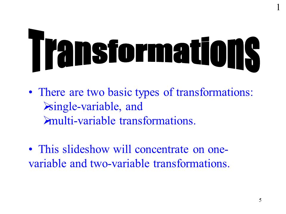 5 There are two basic types of transformations:  single-variable, and  multi-variable transformations.