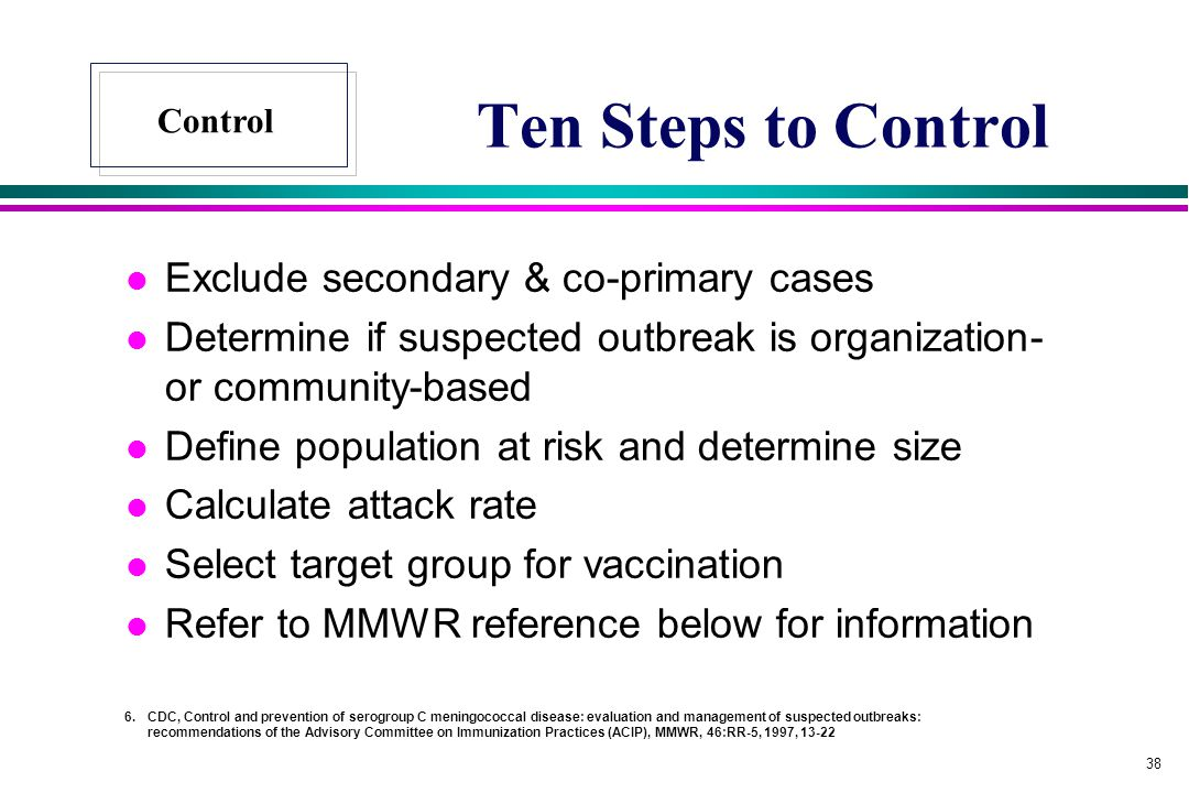 38 Ten Steps to Control l Exclude secondary & co-primary cases l Determine if suspected outbreak is organization- or community-based l Define population at risk and determine size l Calculate attack rate l Select target group for vaccination l Refer to MMWR reference below for information 6.CDC, Control and prevention of serogroup C meningococcal disease: evaluation and management of suspected outbreaks: recommendations of the Advisory Committee on Immunization Practices (ACIP), MMWR, 46:RR-5, 1997, 13-22 Control