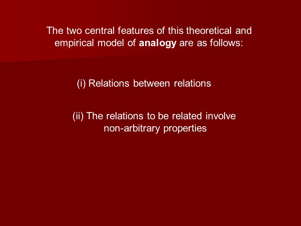 The two central features of this theoretical and empirical model of analogy are as follows: (i) Relations between relations (ii) The relations to be related involve non-arbitrary properties