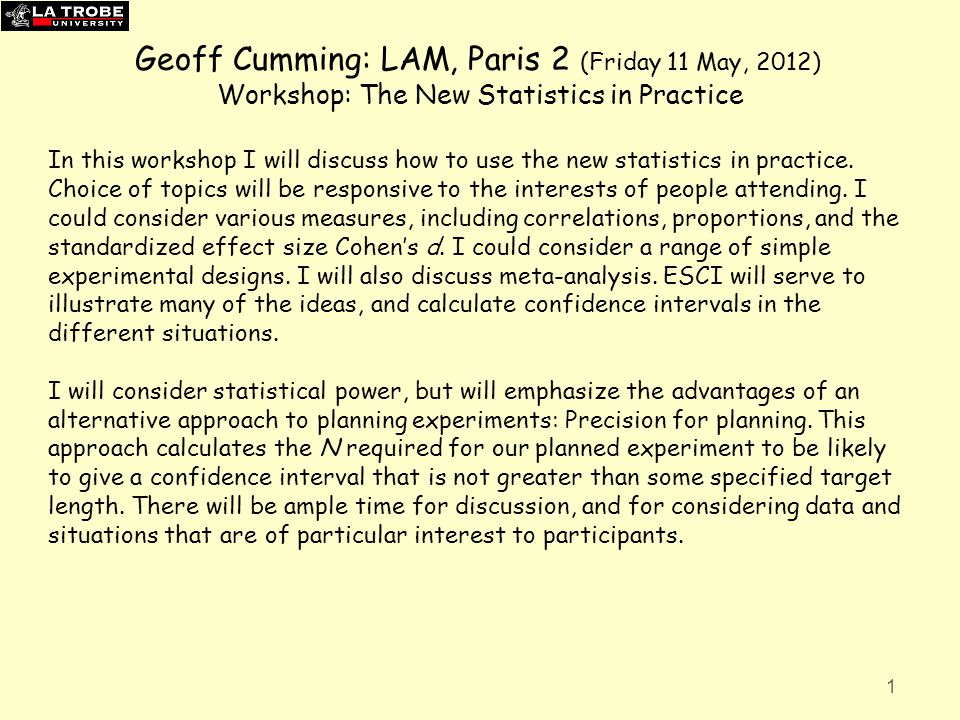 Geoff Cumming: LAM, Paris 2 (Friday 11 May, 2012) Workshop: The New Statistics in Practice In this workshop I will discuss how to use the new statisti
