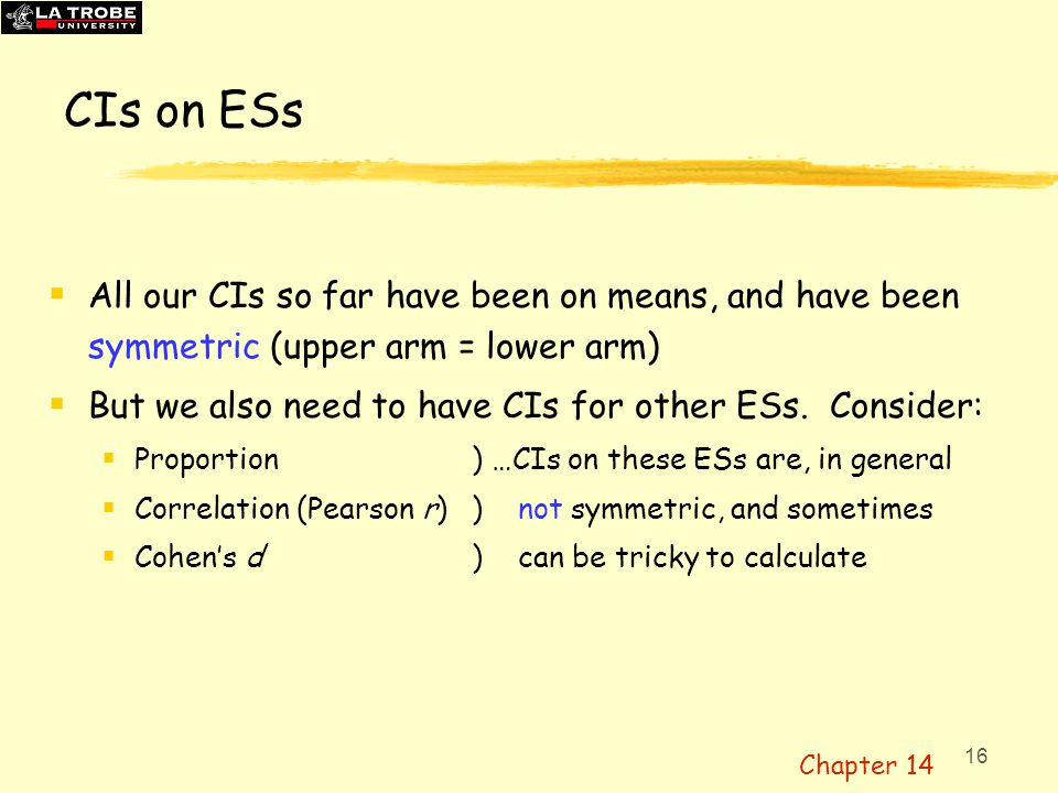 16 CIs on ESs  All our CIs so far have been on means, and have been symmetric (upper arm = lower arm)  But we also need to have CIs for other ESs. C