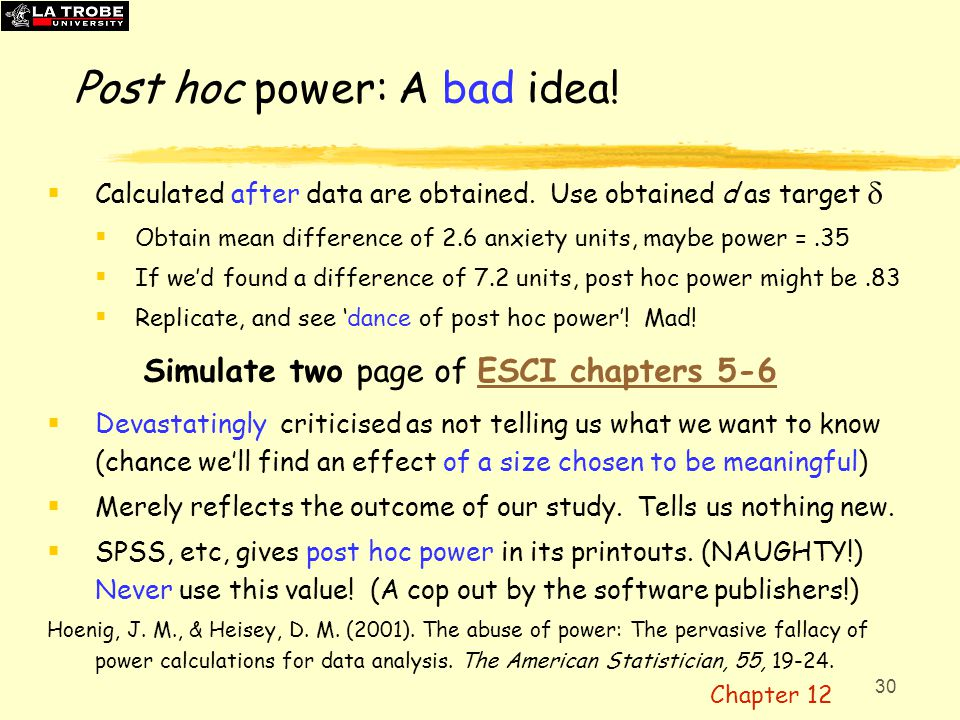 30 Post hoc power: A bad idea!  Calculated after data are obtained. Use obtained d as target   Obtain mean difference of 2.6 anxiety units, maybe p