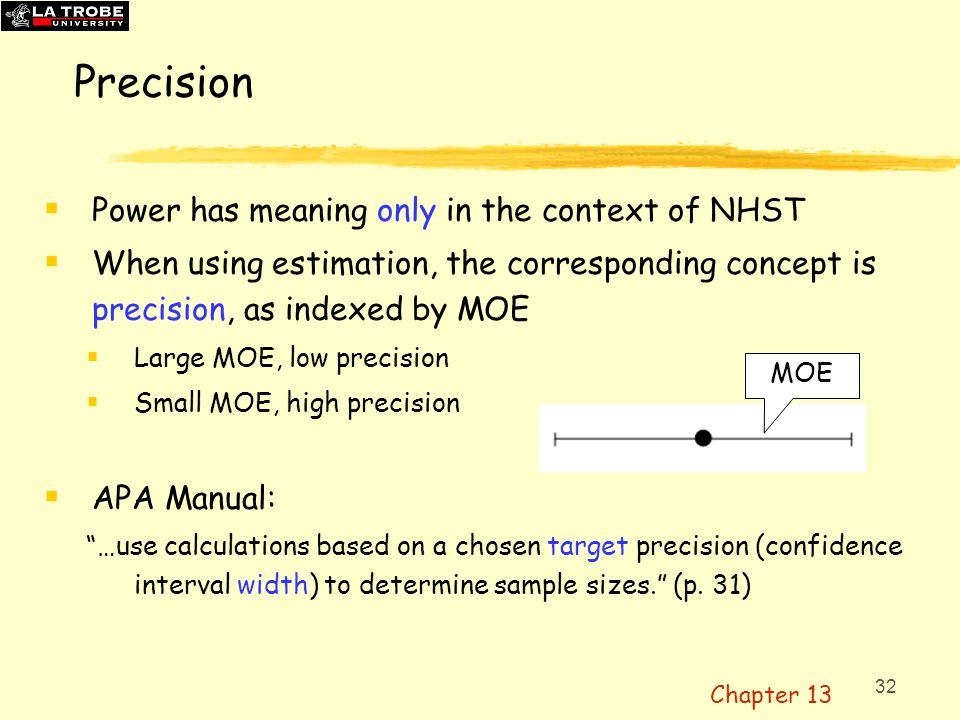 32 Precision  Power has meaning only in the context of NHST  When using estimation, the corresponding concept is precision, as indexed by MOE  Larg
