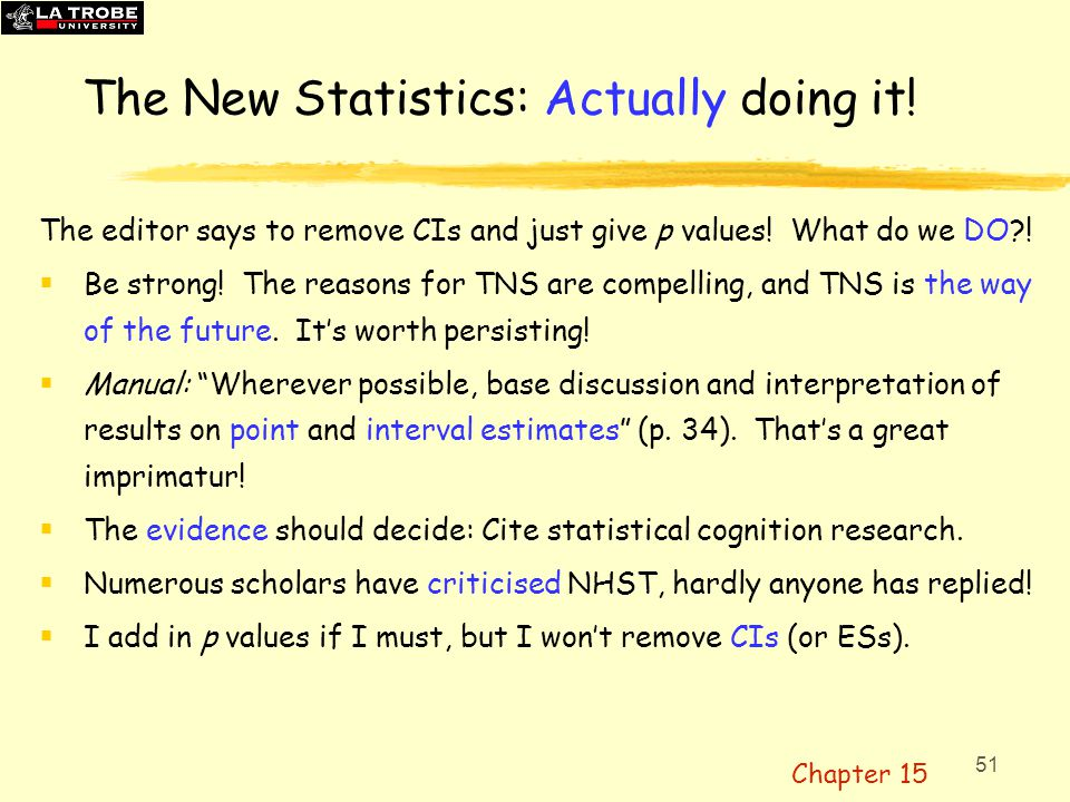 51 The New Statistics: Actually doing it! The editor says to remove CIs and just give p values! What do we DO?!  Be strong! The reasons for TNS are c