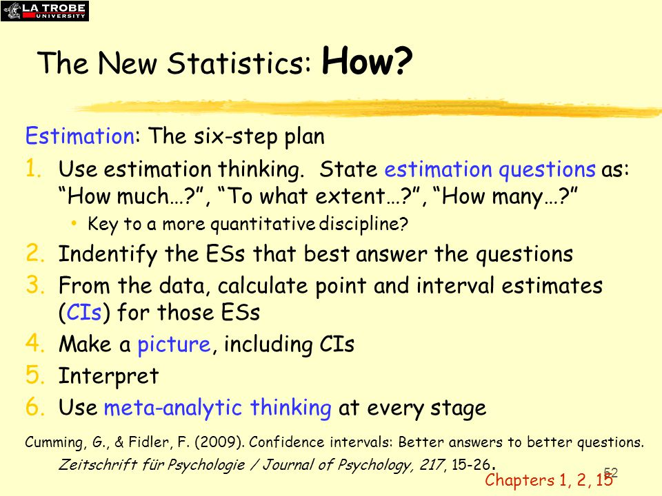 "52 The New Statistics: How? Estimation: The six-step plan 1. Use estimation thinking. State estimation questions as: ""How much…?"", ""To what extent…?"","