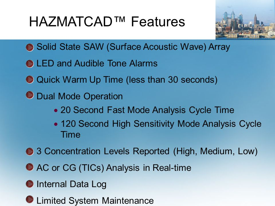 Solid State SAW (Surface Acoustic Wave) Array LED and Audible Tone Alarms Quick Warm Up Time (less than 30 seconds) Dual Mode Operation  20 Second Fast Mode Analysis Cycle Time  120 Second High Sensitivity Mode Analysis Cycle Time 3 Concentration Levels Reported (High, Medium, Low) AC or CG (TICs) Analysis in Real-time Internal Data Log Limited System Maintenance HAZMATCAD™ Features