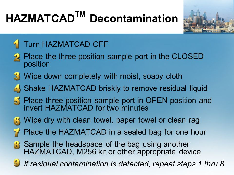 HAZMATCAD TM Decontamination Turn HAZMATCAD OFF Place the three position sample port in the CLOSED position Wipe down completely with moist, soapy clo