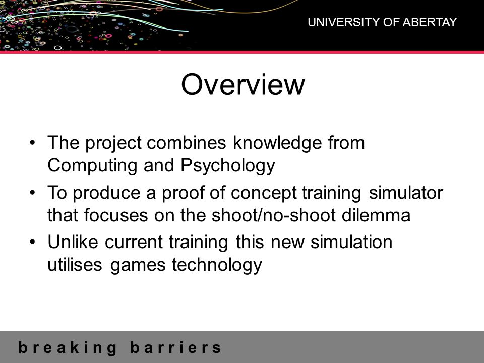 b r e a k i n g b a r r i e r s UNIVERSITY OF ABERTAY Current Provisions Part of current firearms training is done within simulators Video based Created using actors Based on real events Can not be reused Lacks interaction