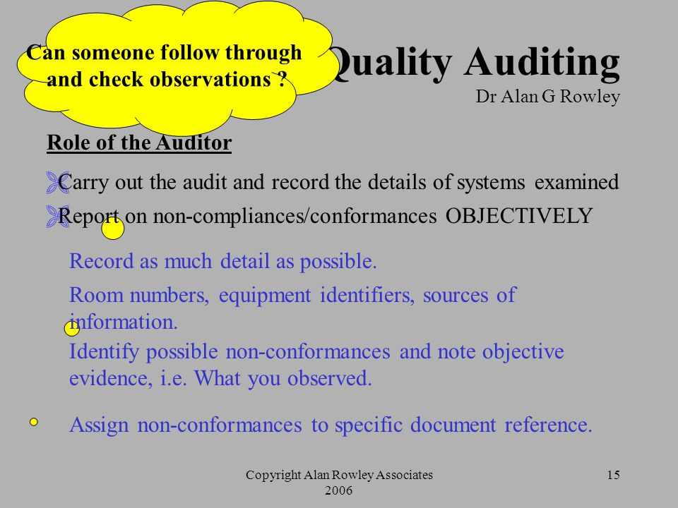 Copyright Alan Rowley Associates 2006 14 Quality Auditing Dr Alan G Rowley Check List (Audit Plan) Content Identify records to be examined and confirm