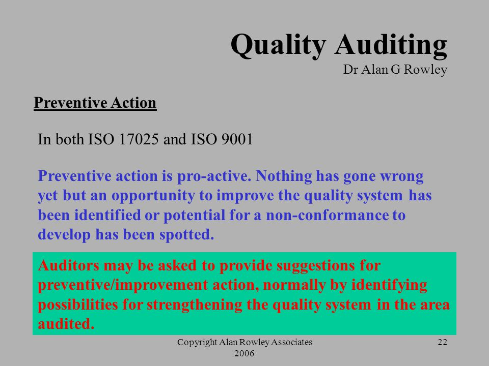 Copyright Alan Rowley Associates 2006 21 Quality Auditing Dr Alan G Rowley Role of the Auditor  Agree on corrective action The main requirement is to