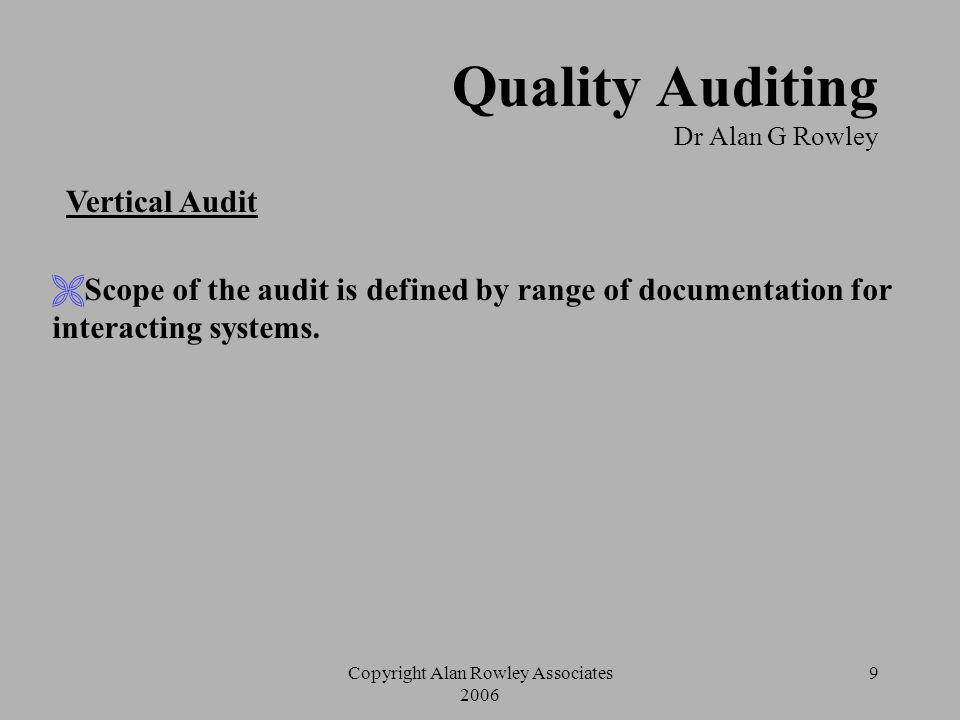 Copyright Alan Rowley Associates 2006 8 Quality Auditing Dr Alan G Rowley Horizontal Audit  Scope of the audit is defined by documentation for specif
