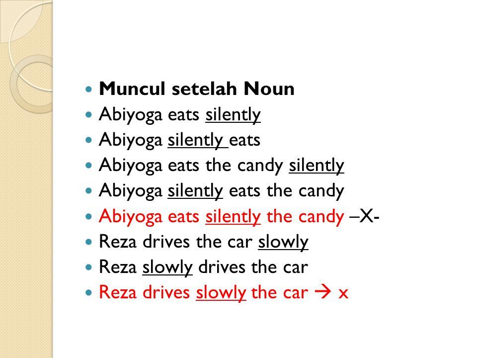 Muncul setelah Noun Abiyoga eats silently Abiyoga silently eats Abiyoga eats the candy silently Abiyoga silently eats the candy Abiyoga eats silently