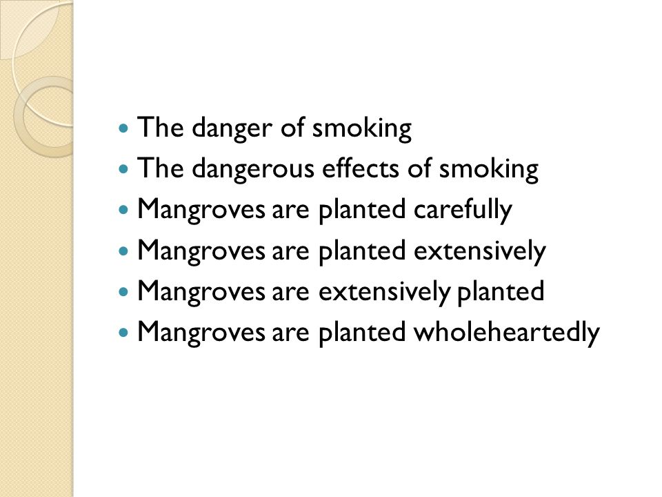 The danger of smoking The dangerous effects of smoking Mangroves are planted carefully Mangroves are planted extensively Mangroves are extensively pla