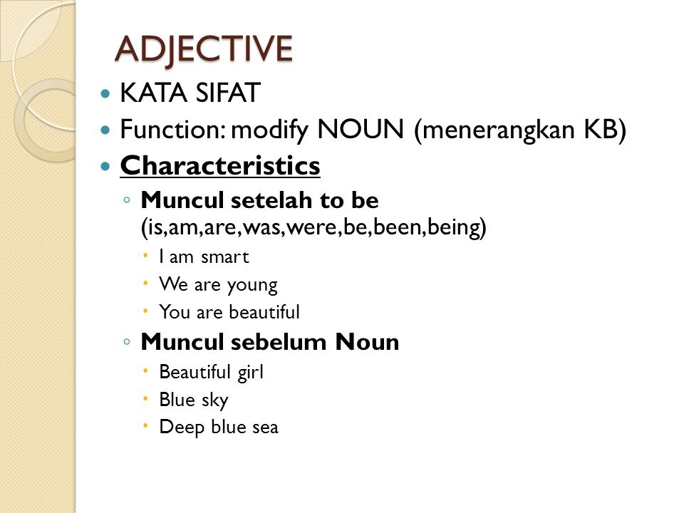 ADJECTIVE KATA SIFAT Function: modify NOUN (menerangkan KB) Characteristics ◦ Muncul setelah to be (is,am,are,was,were,be,been,being)  I am smart  W
