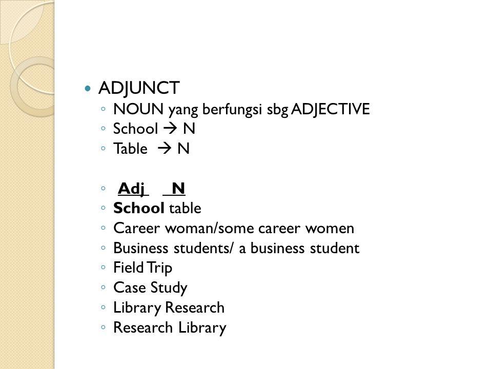 ADJUNCT ◦ NOUN yang berfungsi sbg ADJECTIVE ◦ School  N ◦ Table  N ◦ Adj N ◦ School table ◦ Career woman/some career women ◦ Business students/ a bu