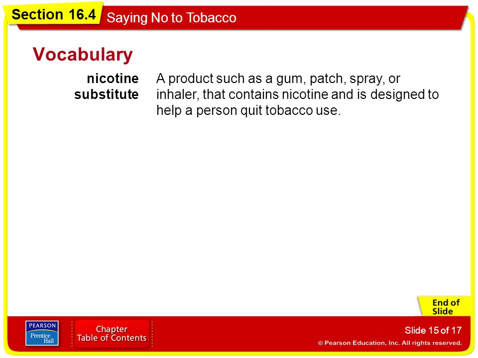 Section 16.4 Saying No to Tobacco Slide 15 of 17 Vocabulary nicotine substitute A product such as a gum, patch, spray, or inhaler, that contains nicot