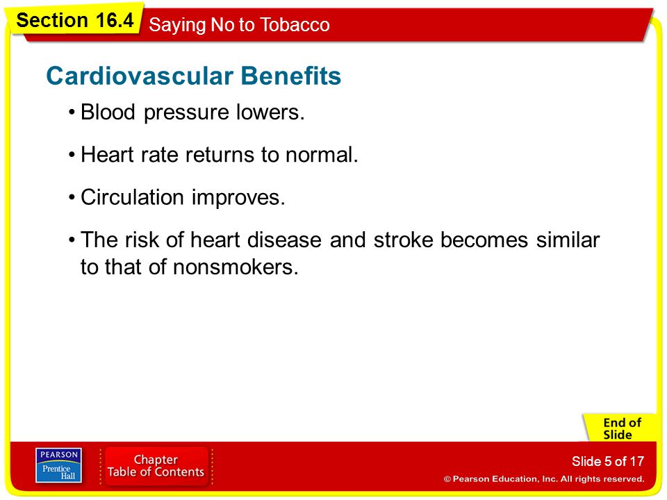 Section 16.4 Saying No to Tobacco Slide 5 of 17 Blood pressure lowers. Cardiovascular Benefits Heart rate returns to normal. Circulation improves. The