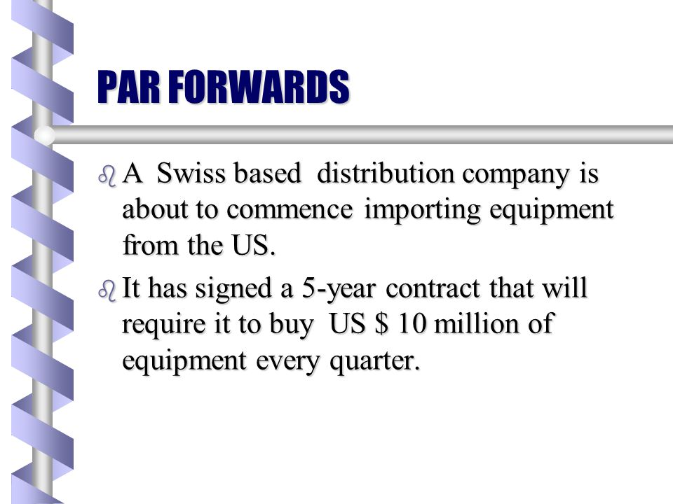 PAR FORWARDS b Another form of LTFX is the Par-Forward. b It is a series of LTFX contracts. b In terms of the present value of these transactions, the