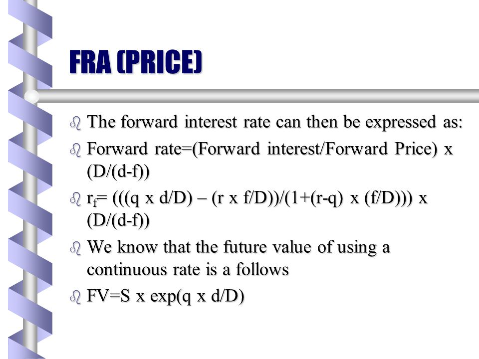 FRA (PRICE) b From the basic formula we know that b F=S*(1+(r-q)*(f/D)) b Our aim is to express this same concept in terms of a forward interest rate