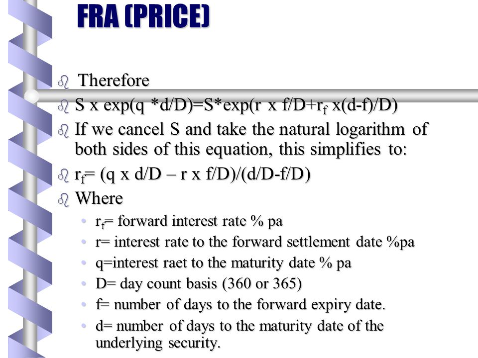 FRA (PRICE) b The forward interest rate can then be expressed as: b Forward rate=(Forward interest/Forward Price) x (D/(d-f)) b r f = (((q x d/D) – (r