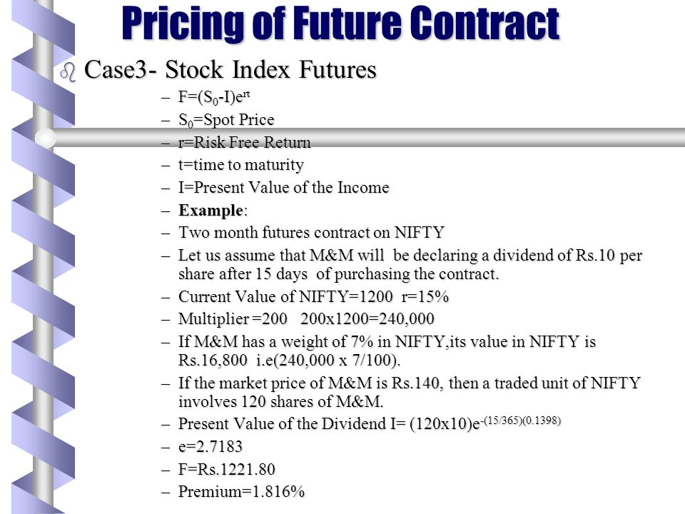 Pricing of Future Contract b Case2- Securities Providing a known cash Income –F=(S 0 -I)e rt –S 0 =Spot Price –r=Risk Free Return –t=time to maturity