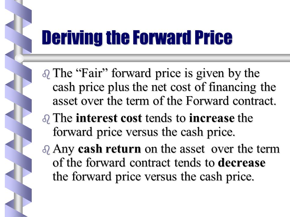 Deriving the Forward Price b Calculating the forward price is the same as asking the question –How much should I pay to buy something in the Future? b