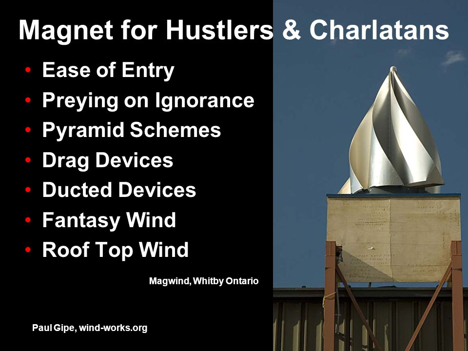 Magnet for Hustlers & Charlatans Ease of Entry Preying on Ignorance Pyramid Schemes Drag Devices Ducted Devices Fantasy Wind Roof Top Wind Paul Gipe, wind-works.org Magwind, Whitby Ontario