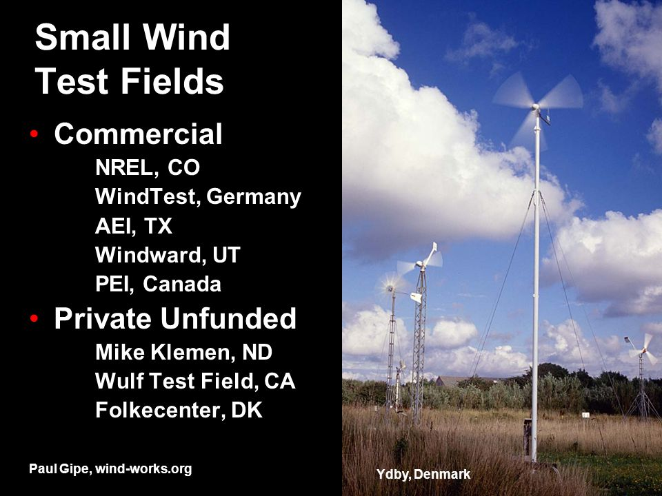 Small Wind Test Fields Commercial NREL, CO WindTest, Germany AEI, TX Windward, UT PEI, Canada Private Unfunded Mike Klemen, ND Wulf Test Field, CA Folkecenter, DK Ydby, Denmark Paul Gipe, wind-works.org