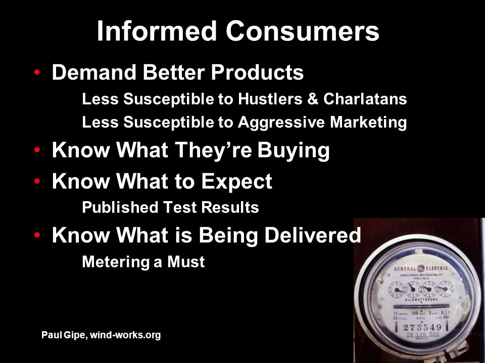 Informed Consumers Demand Better Products Less Susceptible to Hustlers & Charlatans Less Susceptible to Aggressive Marketing Know What They're Buying Know What to Expect Published Test Results Know What is Being Delivered Metering a Must Paul Gipe, wind-works.org