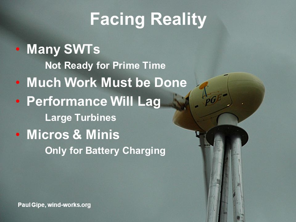 Facing Reality Many SWTs Not Ready for Prime Time Much Work Must be Done Performance Will Lag Large Turbines Micros & Minis Only for Battery Charging Paul Gipe, wind-works.org