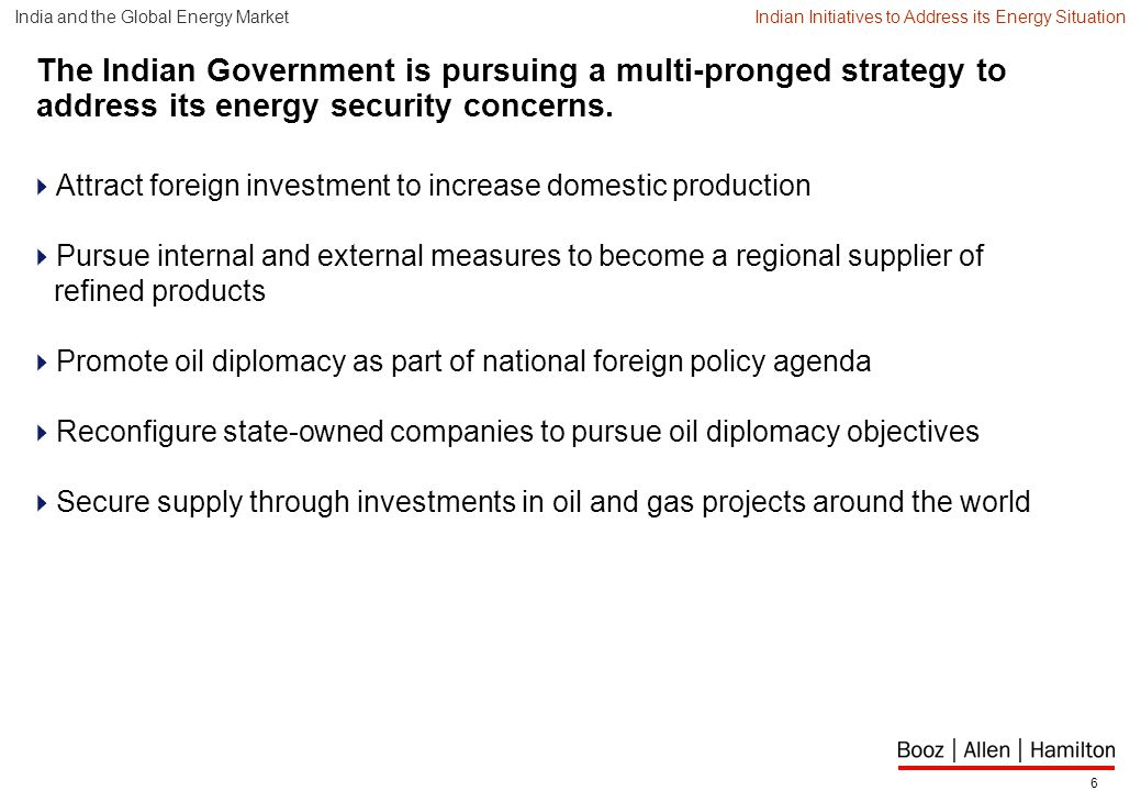 6 The Indian Government is pursuing a multi-pronged strategy to address its energy security concerns.