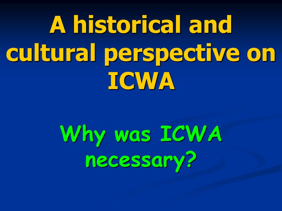 A historical and cultural perspective on ICWA Why was ICWA necessary?