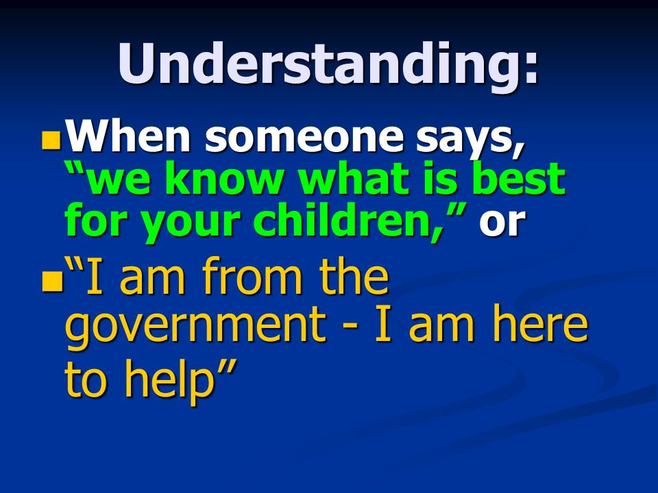 Understanding: When someone says, we know what is best for your children, or I am from the government - I am here to help
