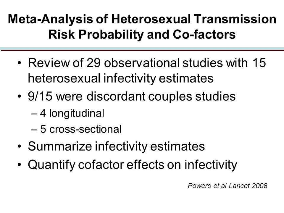 Meta-Analysis of Heterosexual Transmission Risk Probability and Co-factors Review of 29 observational studies with 15 heterosexual infectivity estimates 9/15 were discordant couples studies –4 longitudinal –5 cross-sectional Summarize infectivity estimates Quantify cofactor effects on infectivity Powers et al Lancet 2008