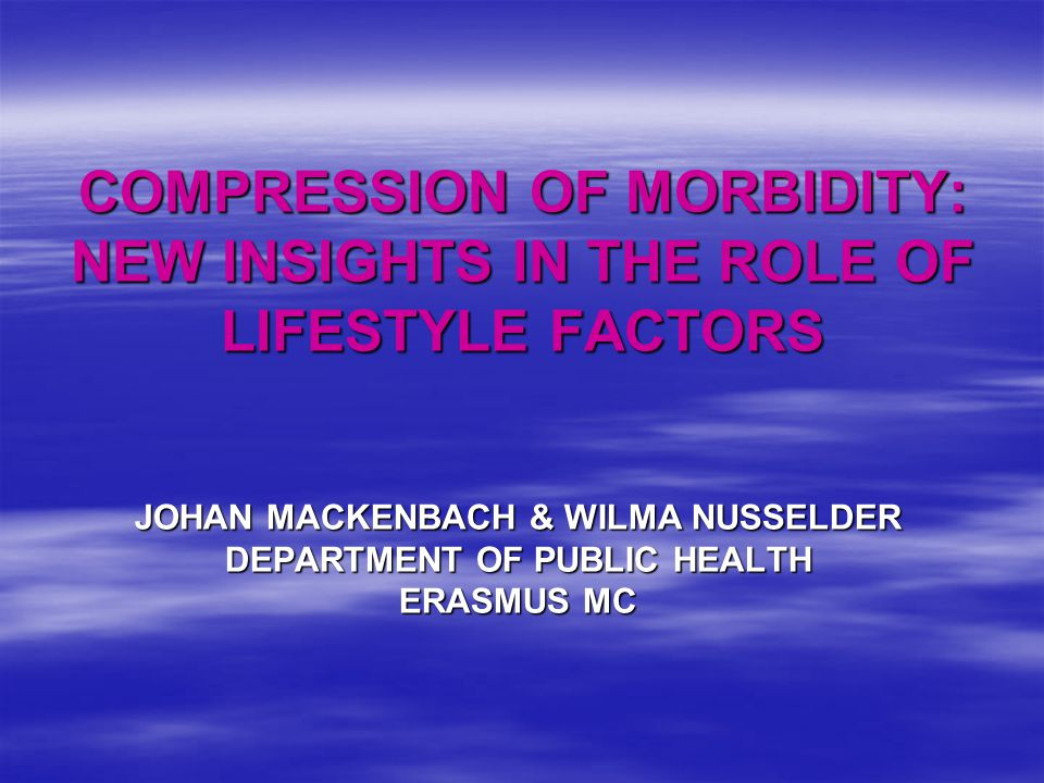 COMPRESSION OF MORBIDITY: NEW INSIGHTS IN THE ROLE OF LIFESTYLE FACTORS JOHAN MACKENBACH & WILMA NUSSELDER DEPARTMENT OF PUBLIC HEALTH ERASMUS MC