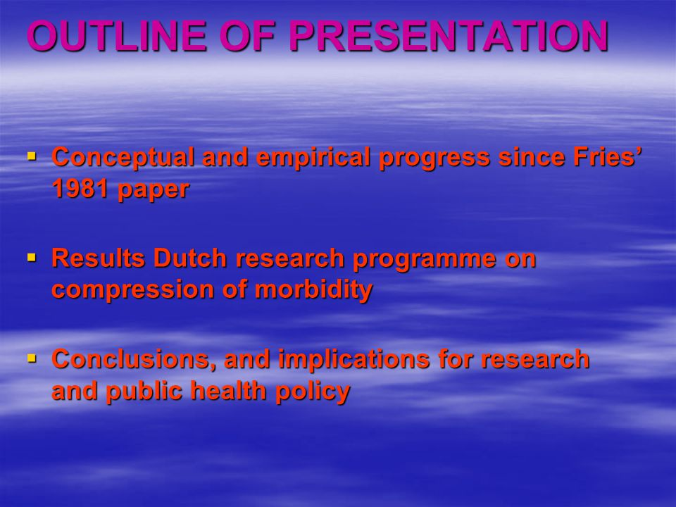 OUTLINE OF PRESENTATION  Conceptual and empirical progress since Fries' 1981 paper  Results Dutch research programme on compression of morbidity  Conclusions, and implications for research and public health policy