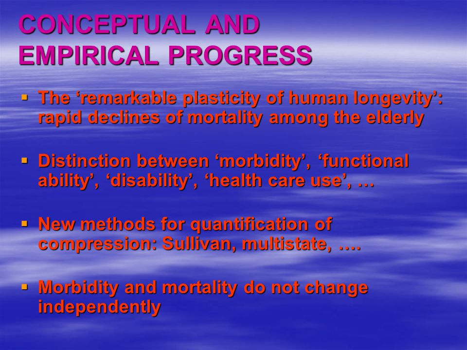 CONCEPTUAL AND EMPIRICAL PROGRESS  The 'remarkable plasticity of human longevity': rapid declines of mortality among the elderly  The 'remarkable plasticity of human longevity': rapid declines of mortality among the elderly  Distinction between 'morbidity', 'functional ability', 'disability', 'health care use', …  New methods for quantification of compression: Sullivan, multistate, ….