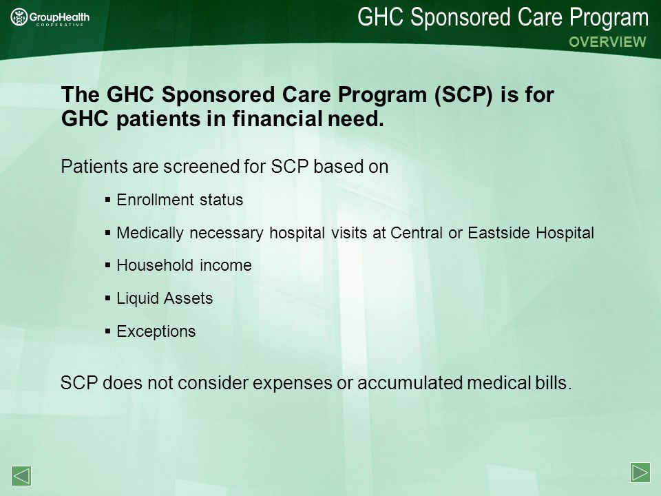GHC Sponsored Care Program OVERVIEW The GHC Sponsored Care Program (SCP) is for GHC patients in financial need. Patients are screened for SCP based on