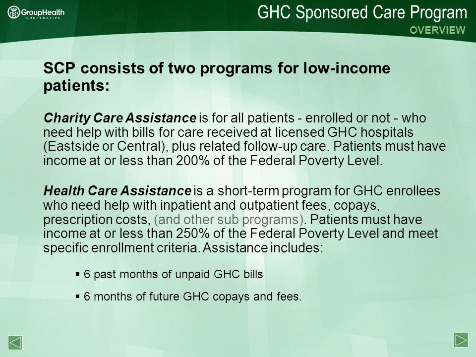 GHC Sponsored Care Program SCP consists of two programs for low-income patients: OVERVIEW Charity Care Assistance is for all patients - enrolled or not - who need help with bills for care received at licensed GHC hospitals (Eastside or Central), plus related follow-up care.