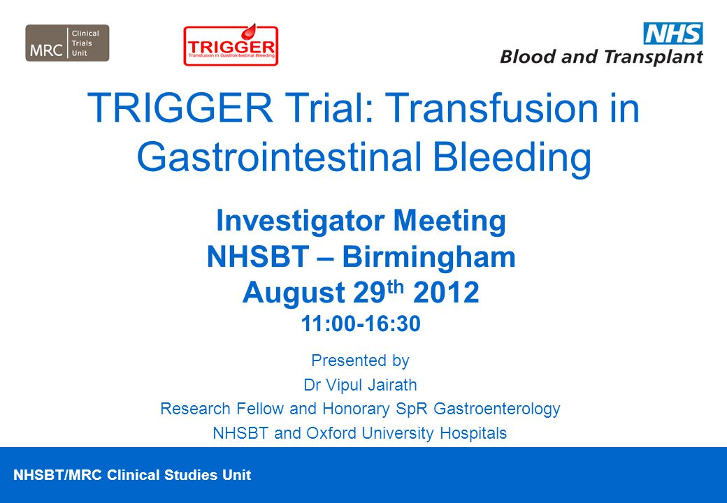 NHSBT/MRC Clinical Studies Unit TRIGGER Investigator Meeting Welcome Introductions Apologies Study Materials –Site Folder –Screening Log and CRFs –Study Handbook