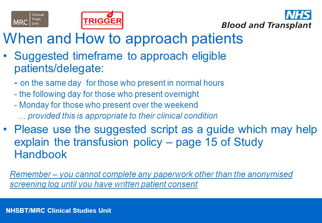 NHSBT/MRC Clinical Studies Unit When and How to approach patients Suggested timeframe to approach eligible patients/delegate: - on the same day for th