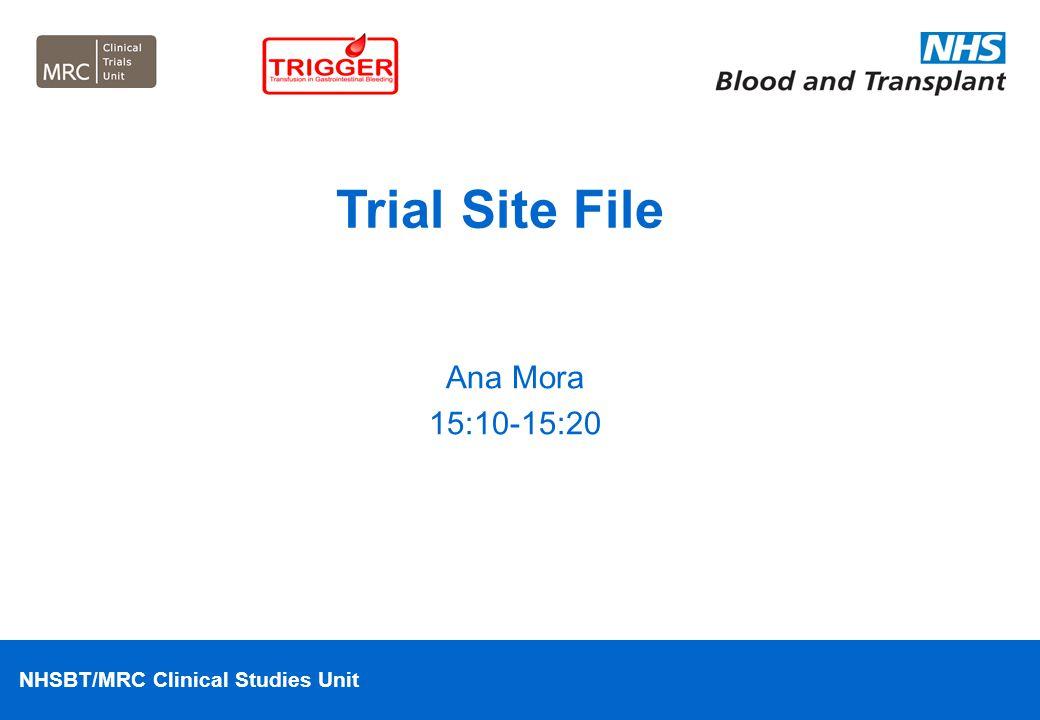 NHSBT/MRC Clinical Studies Unit Ana Mora 15:10-15:20 Trial Site File