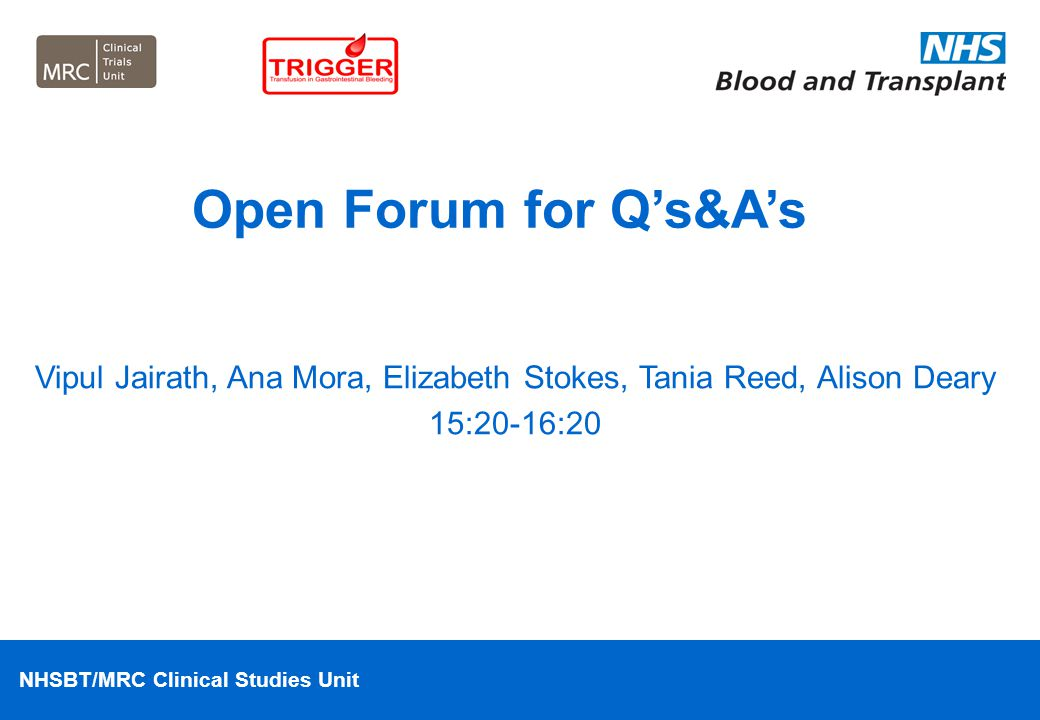 NHSBT/MRC Clinical Studies Unit Vipul Jairath, Ana Mora, Elizabeth Stokes, Tania Reed, Alison Deary 15:20-16:20 Open Forum for Q's&A's