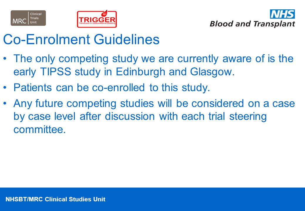NHSBT/MRC Clinical Studies Unit Co-Enrolment Guidelines The only competing study we are currently aware of is the early TIPSS study in Edinburgh and G