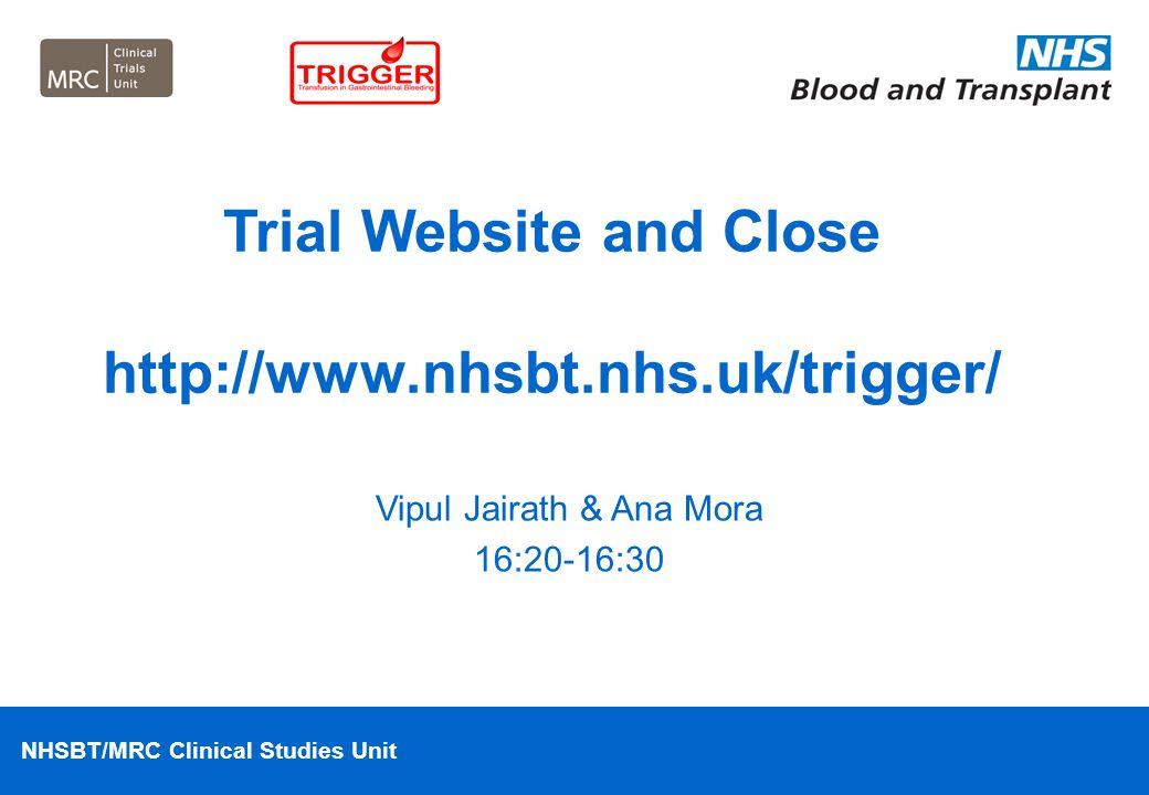 NHSBT/MRC Clinical Studies Unit Vipul Jairath & Ana Mora 16:20-16:30 Trial Website and Close http://www.nhsbt.nhs.uk/trigger/